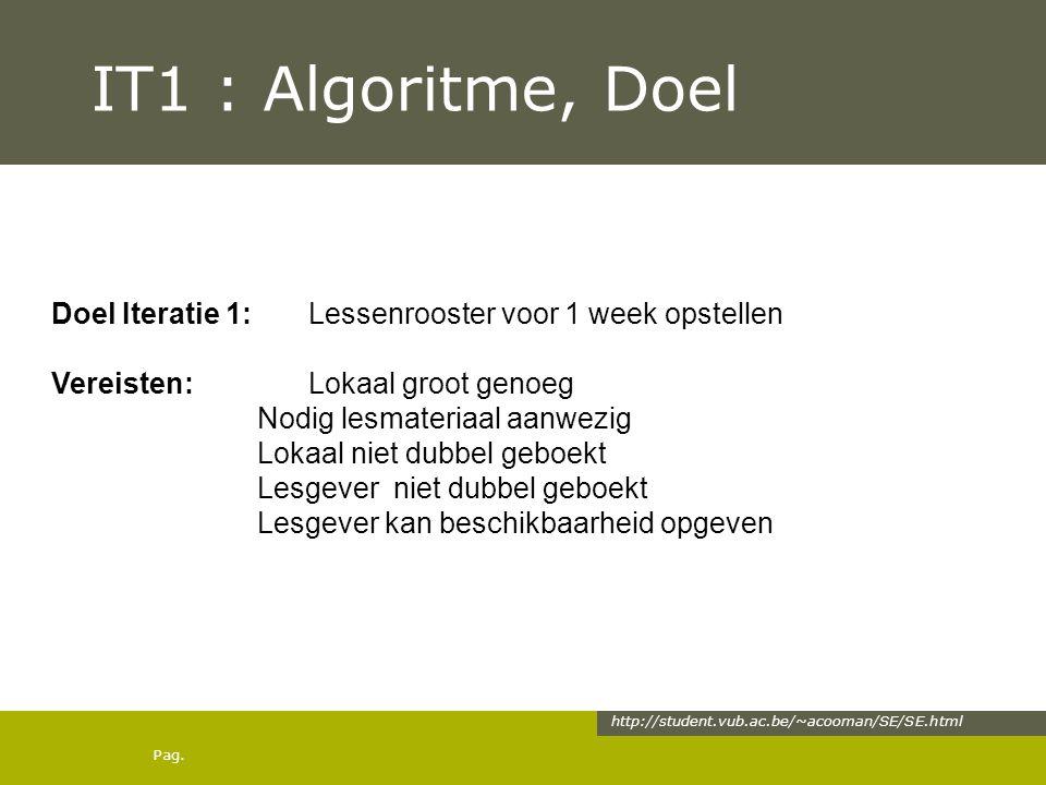 Pag. IT1 : Algoritme, Doel http://student.vub.ac.be/~acooman/SE/SE.html Doel Iteratie 1: Lessenrooster voor 1 week opstellen Vereisten: Lokaal groot g