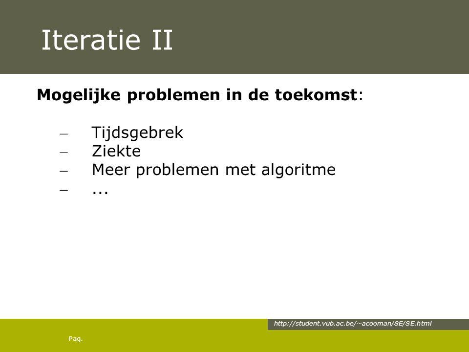 Pag. Iteratie II Mogelijke problemen in de toekomst: – Tijdsgebrek – Ziekte – Meer problemen met algoritme –... http://student.vub.ac.be/~acooman/SE/S