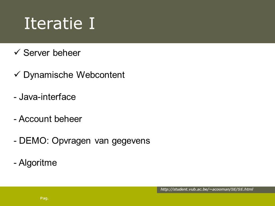 Pag. Iteratie I http://student.vub.ac.be/~acooman/SE/SE.html Server beheer Dynamische Webcontent - Java-interface - Account beheer - DEMO: Opvragen va