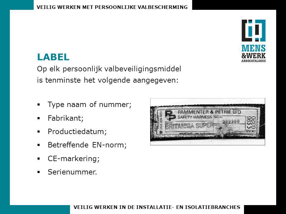 VEILIG WERKEN MET PERSOONLIJKE VALBESCHERMING VEILIG WERKEN IN DE INSTALLATIE- EN ISOLATIEBRANCHES LABEL Op elk persoonlijk valbeveiligingsmiddel is tenminste het volgende aangegeven:  Type naam of nummer;  Fabrikant;  Productiedatum;  Betreffende EN-norm;  CE-markering;  Serienummer.