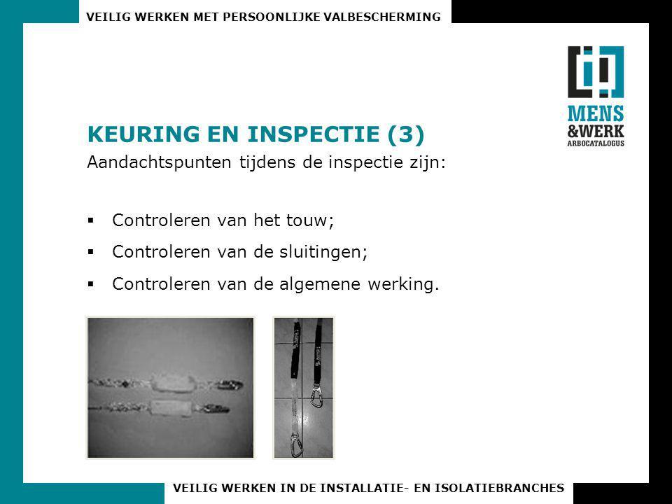 VEILIG WERKEN MET PERSOONLIJKE VALBESCHERMING VEILIG WERKEN IN DE INSTALLATIE- EN ISOLATIEBRANCHES KEURING EN INSPECTIE (3) Aandachtspunten tijdens de inspectie zijn:  Controleren van het touw;  Controleren van de sluitingen;  Controleren van de algemene werking.