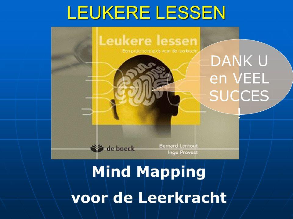 LEUKERE LESSEN Mind Mapping voor de Leerkracht DANK U en VEEL SUCCES !