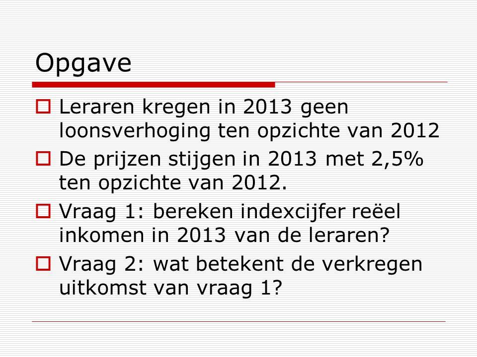 Opgave  Leraren kregen in 2013 geen loonsverhoging ten opzichte van 2012  De prijzen stijgen in 2013 met 2,5% ten opzichte van 2012.