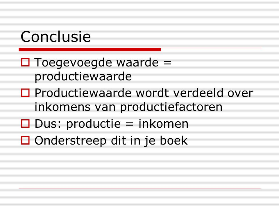 Conclusie  Toegevoegde waarde = productiewaarde  Productiewaarde wordt verdeeld over inkomens van productiefactoren  Dus: productie = inkomen  Onderstreep dit in je boek