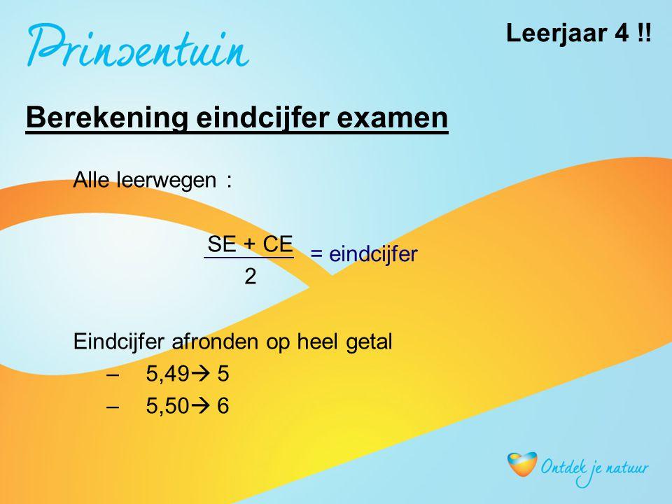 Berekening eindcijfer examen Alle leerwegen : SE + CE 2 Eindcijfer afronden op heel getal –5,49  5 –5,50  6 = eindcijfer Leerjaar 4 !!