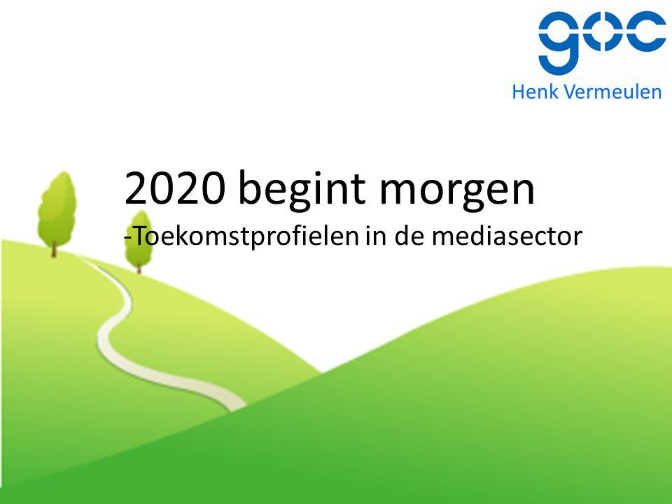 2020 begint morgen -Toekomstprofielen in de mediasector Henk Vermeulen