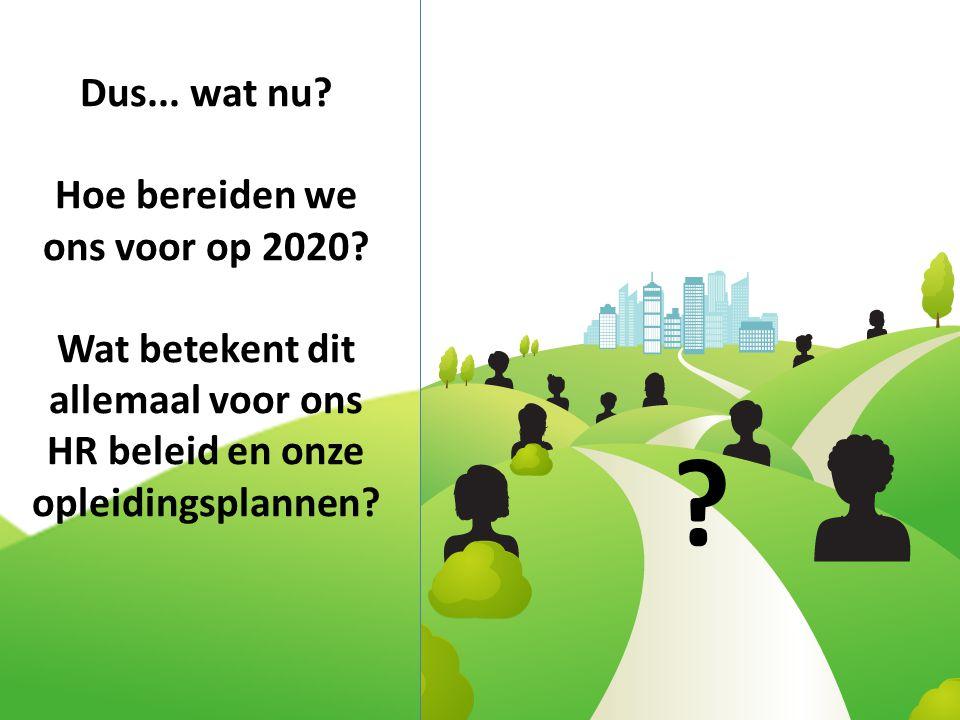 Dus... wat nu? Hoe bereiden we ons voor op 2020? Wat betekent dit allemaal voor ons HR beleid en onze opleidingsplannen? ?
