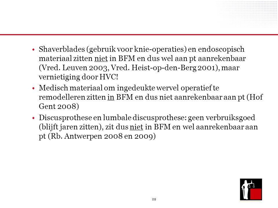 29 Shaverblades (gebruik voor knie-operaties) en endoscopisch materiaal zitten niet in BFM en dus wel aan pt aanrekenbaar (Vred. Leuven 2003, Vred. He