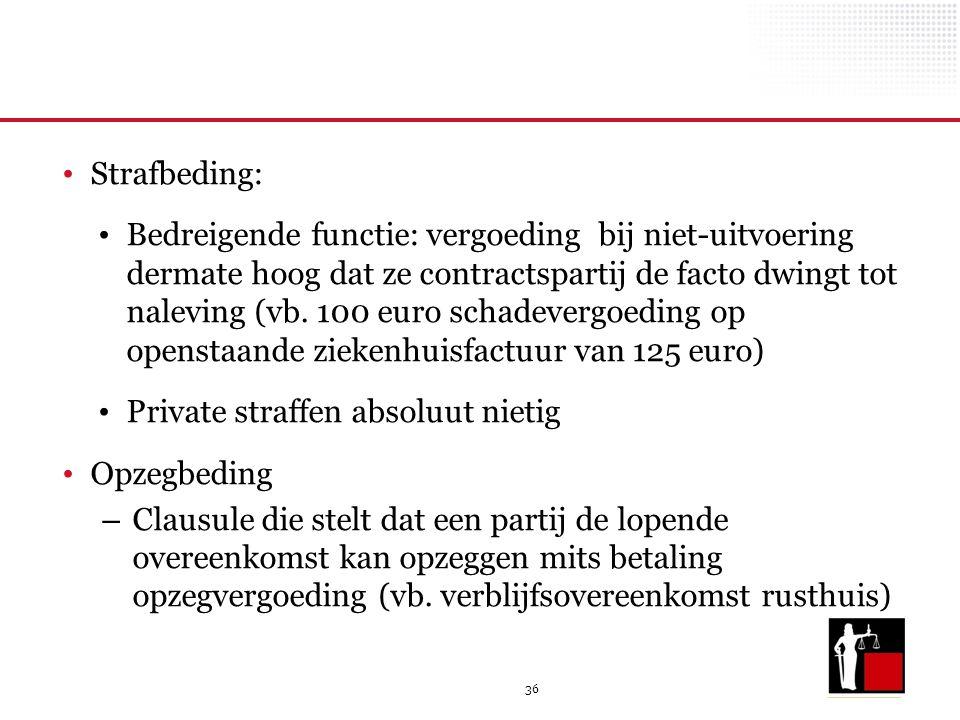 36 Strafbeding: Bedreigende functie: vergoeding bij niet-uitvoering dermate hoog dat ze contractspartij de facto dwingt tot naleving (vb. 100 euro sch