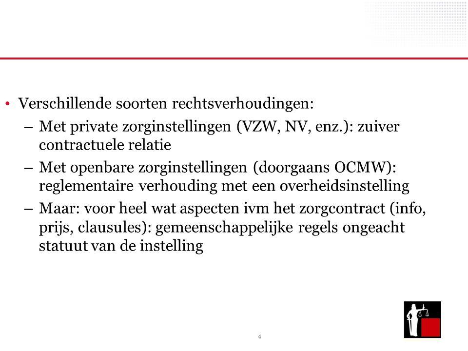4 Verschillende soorten rechtsverhoudingen: – Met private zorginstellingen (VZW, NV, enz.): zuiver contractuele relatie – Met openbare zorginstellinge