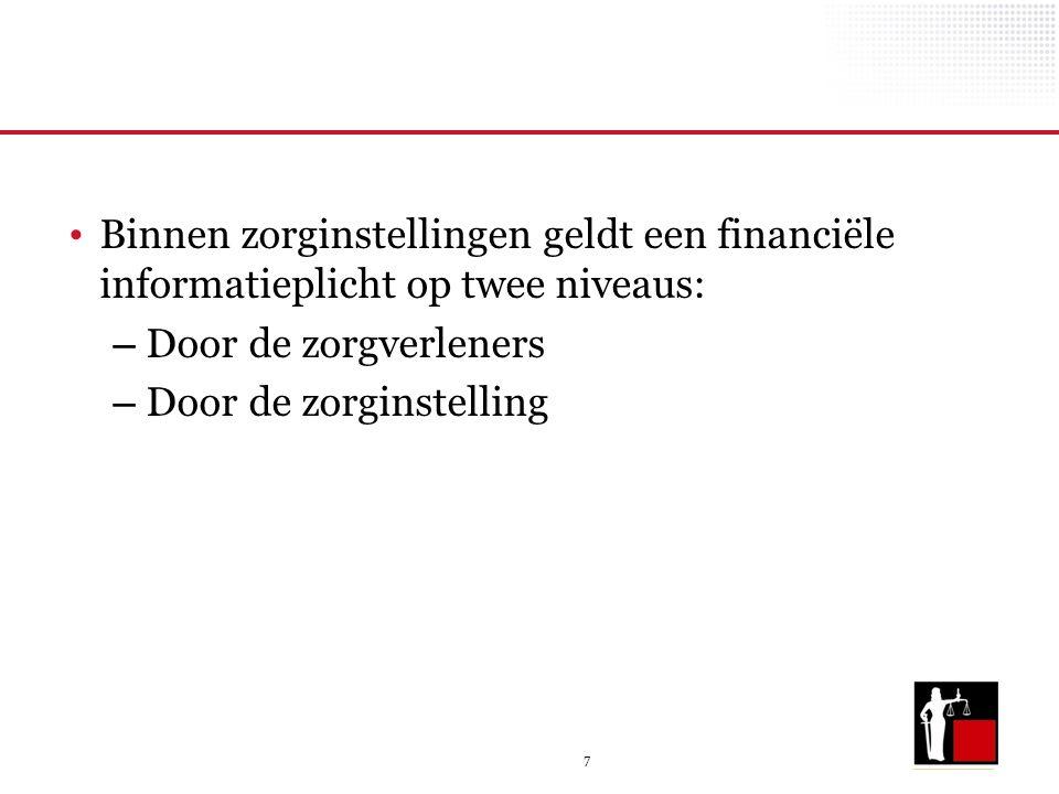 7 Binnen zorginstellingen geldt een financiële informatieplicht op twee niveaus: – Door de zorgverleners – Door de zorginstelling