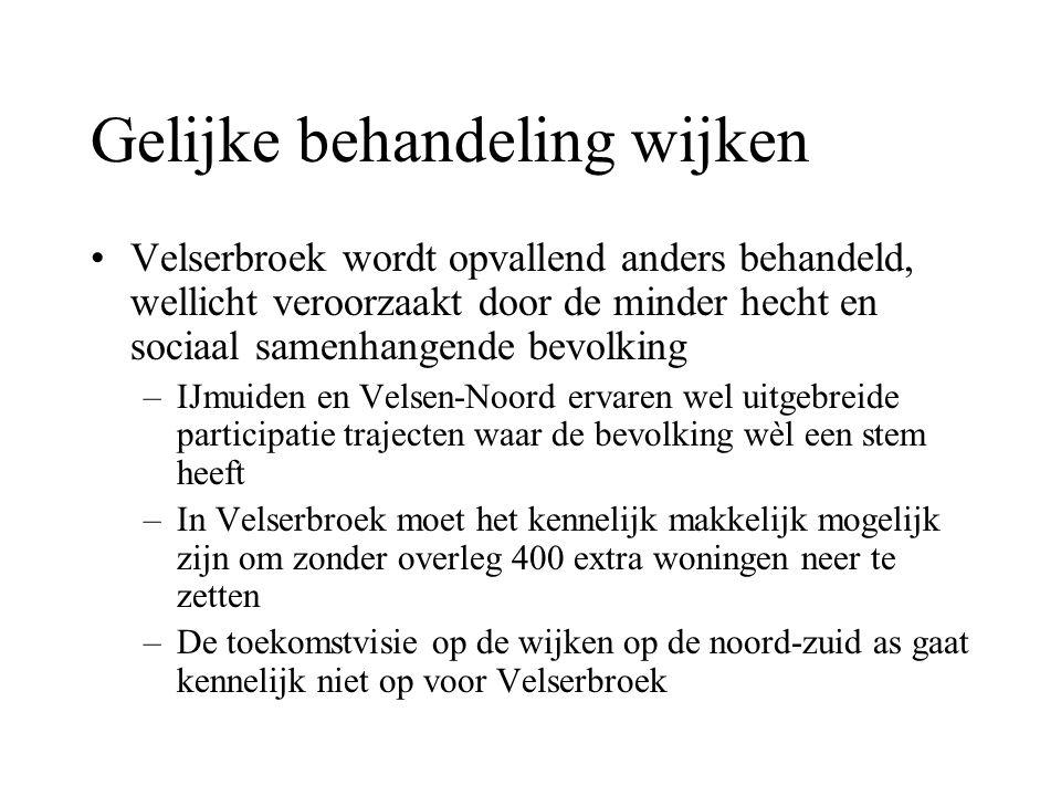 Gelijke behandeling wijken Velserbroek wordt opvallend anders behandeld, wellicht veroorzaakt door de minder hecht en sociaal samenhangende bevolking –IJmuiden en Velsen-Noord ervaren wel uitgebreide participatie trajecten waar de bevolking wèl een stem heeft –In Velserbroek moet het kennelijk makkelijk mogelijk zijn om zonder overleg 400 extra woningen neer te zetten –De toekomstvisie op de wijken op de noord-zuid as gaat kennelijk niet op voor Velserbroek