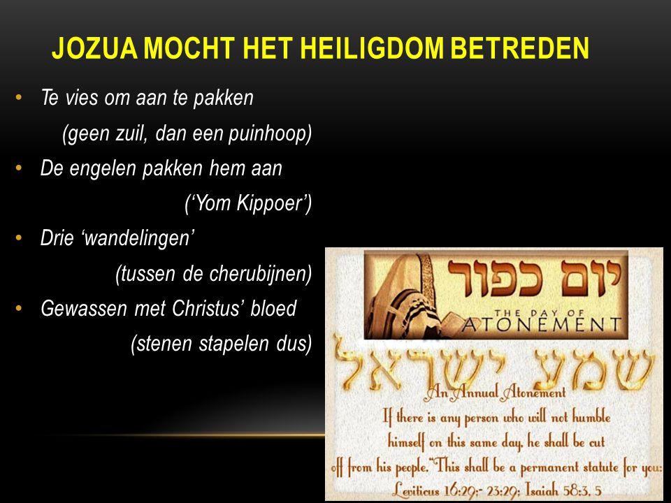 Te vies om aan te pakken (geen zuil, dan een puinhoop) De engelen pakken hem aan ('Yom Kippoer') Drie 'wandelingen' (tussen de cherubijnen) Gewassen met Christus' bloed (stenen stapelen dus) JOZUA MOCHT HET HEILIGDOM BETREDEN