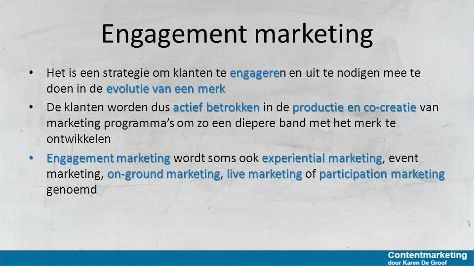 Engagement marketing engagere evolutie van een merk Het is een strategie om klanten te engageren en uit te nodigen mee te doen in de evolutie van een merk actief betrokken productie en co-creatie De klanten worden dus actief betrokken in de productie en co-creatie van marketing programma's om zo een diepere band met het merk te ontwikkelen Engagement marketing experiential marketing on-ground marketinglive marketing participation marketing Engagement marketing wordt soms ook experiential marketing, event marketing, on-ground marketing, live marketing of participation marketing genoemd