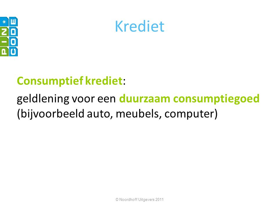 Krediet Consumptief krediet: geldlening voor een duurzaam consumptiegoed (bijvoorbeeld auto, meubels, computer) © Noordhoff Uitgevers 2011