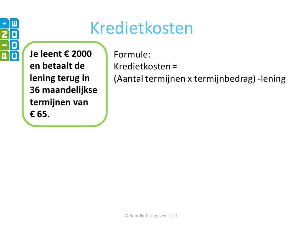 Formule: Kredietkosten = (Aantal termijnen x termijnbedrag) -lening © Noordhoff Uitgevers 2011 Kredietkosten Je leent € 2000 en betaalt de lening terug in 36 maandelijkse termijnen van € 65.