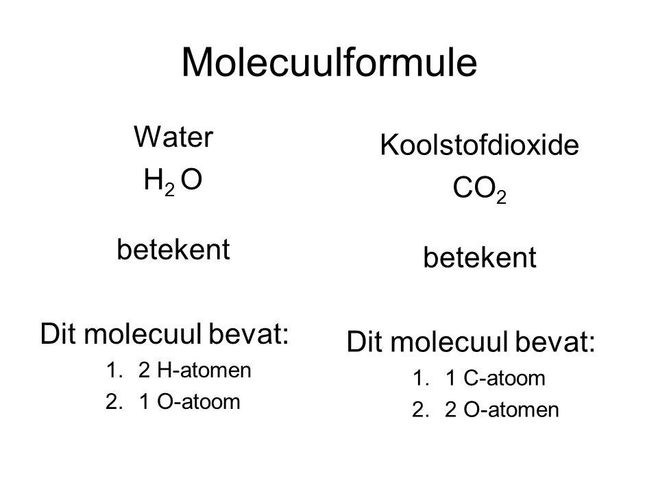Molecuulformule Water H 2 O betekent Dit molecuul bevat: 1.2 H-atomen 2.1 O-atoom Koolstofdioxide CO 2 betekent Dit molecuul bevat: 1.1 C-atoom 2.2 O-atomen