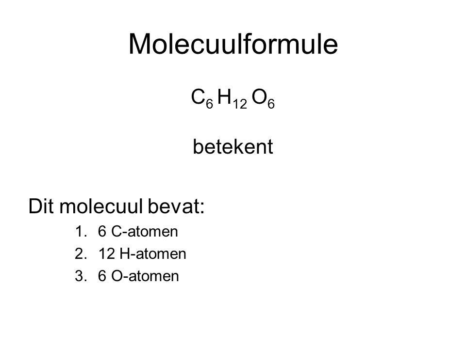 Molecuulformule C 6 H 12 O 6 betekent Dit molecuul bevat: 1.6 C-atomen 2.12 H-atomen 3.6 O-atomen