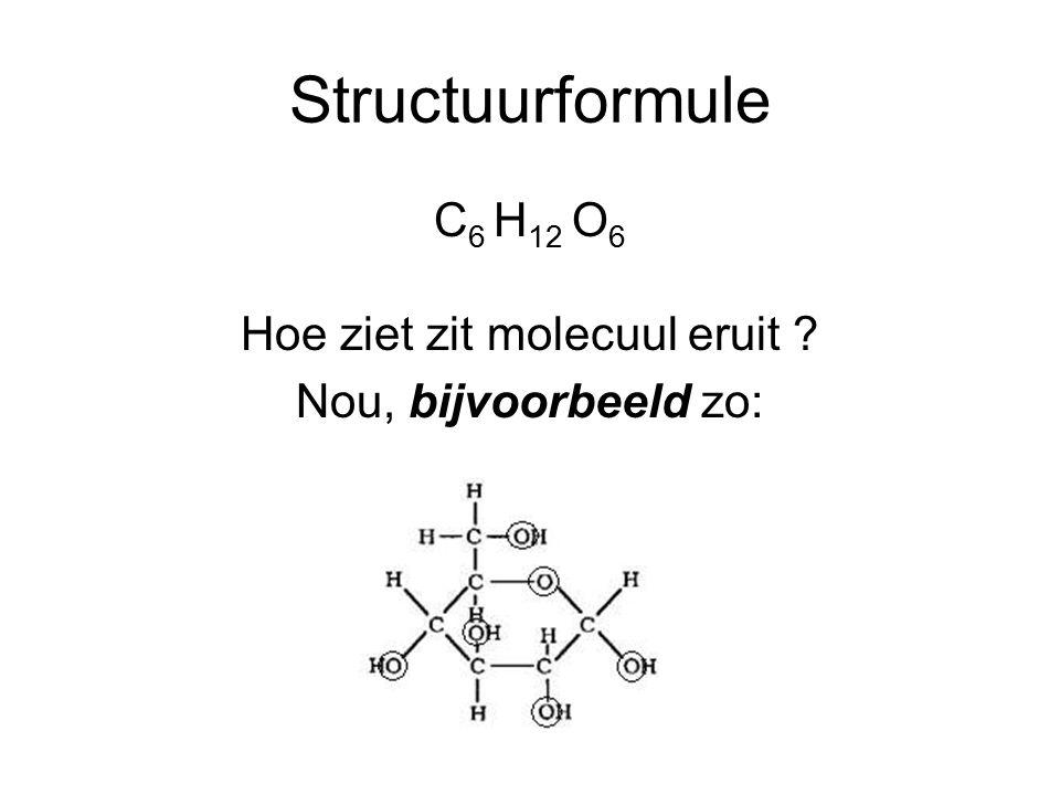 Structuurformule C 6 H 12 O 6 Hoe ziet zit molecuul eruit ? Nou, bijvoorbeeld zo: