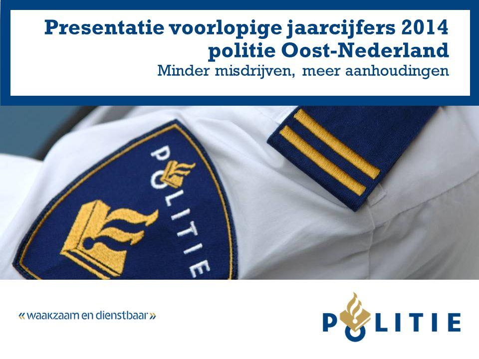 Presentatie voorlopige jaarcijfers 2014 politie Oost-Nederland Minder misdrijven, meer aanhoudingen
