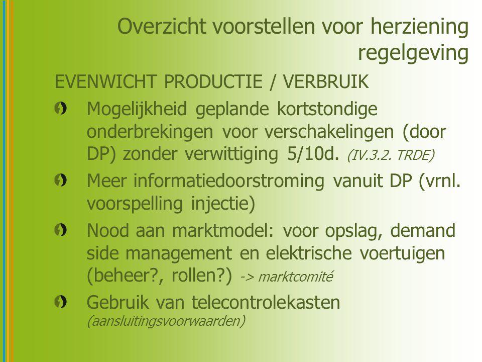 Overzicht voorstellen voor herziening regelgeving EVENWICHT PRODUCTIE / VERBRUIK Mogelijkheid geplande kortstondige onderbrekingen voor verschakelingen (door DP) zonder verwittiging 5/10d.