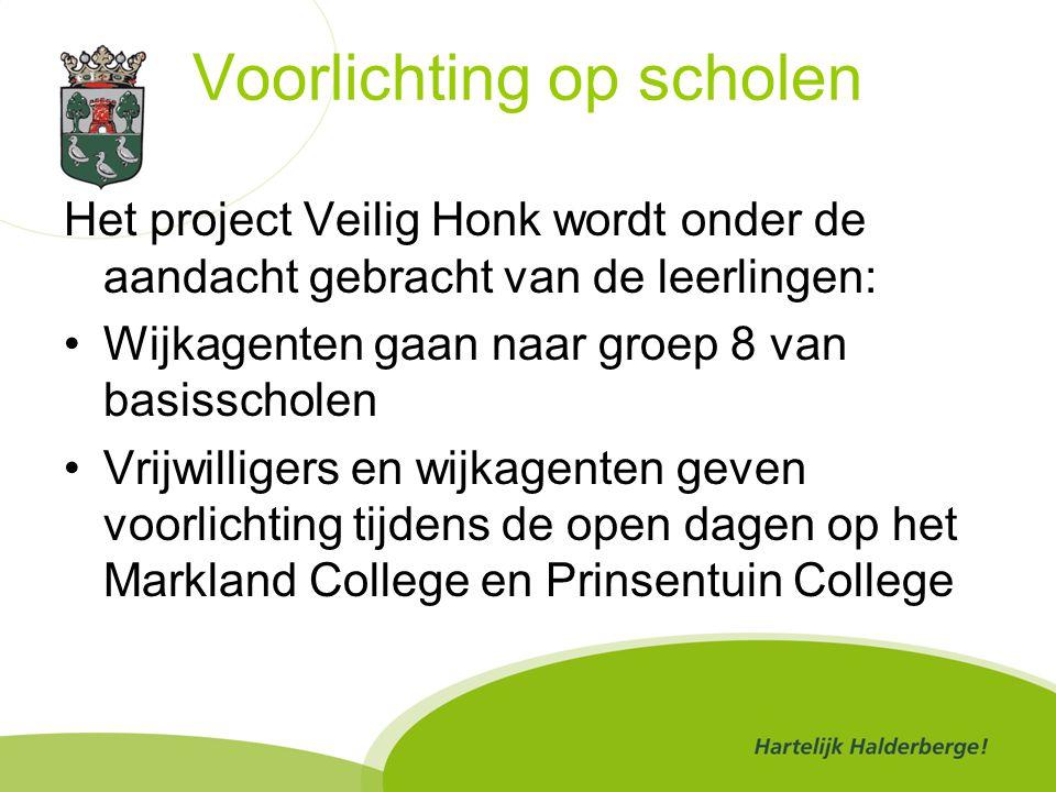 Voorlichting op scholen Het project Veilig Honk wordt onder de aandacht gebracht van de leerlingen: Wijkagenten gaan naar groep 8 van basisscholen Vrijwilligers en wijkagenten geven voorlichting tijdens de open dagen op het Markland College en Prinsentuin College