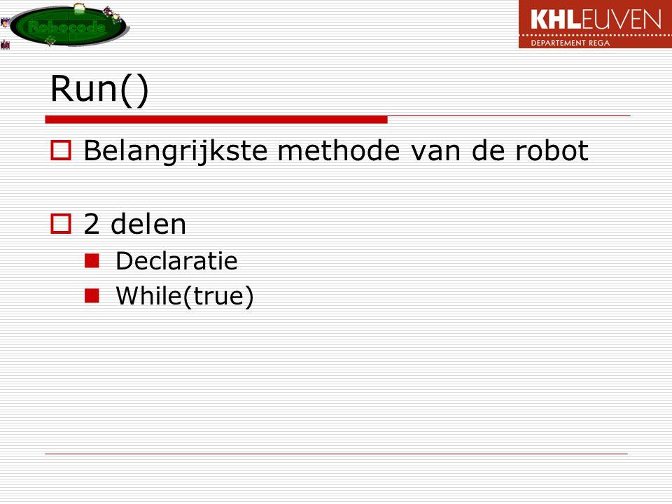Run()  Belangrijkste methode van de robot  2 delen Declaratie While(true)