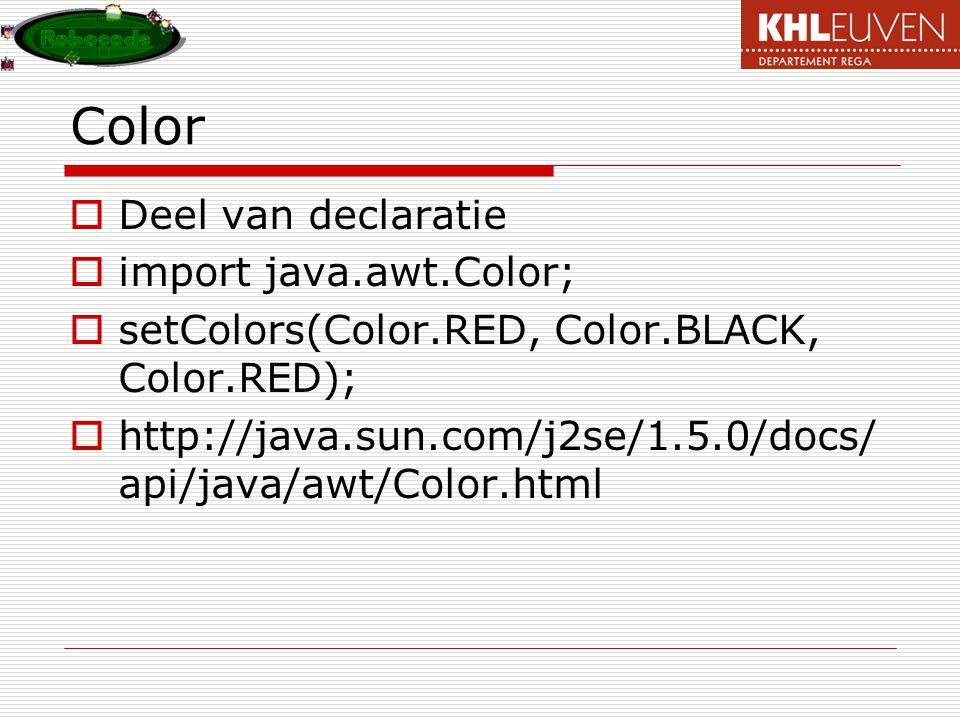 Color  Deel van declaratie  import java.awt.Color;  setColors(Color.RED, Color.BLACK, Color.RED);  http://java.sun.com/j2se/1.5.0/docs/ api/java/awt/Color.html