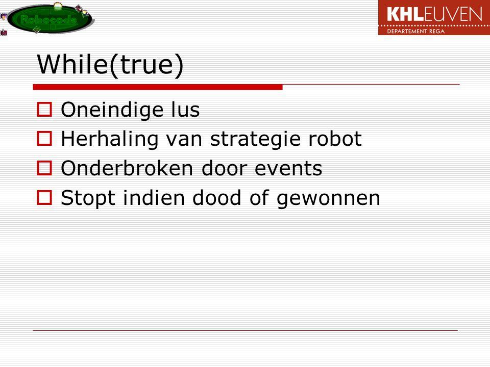 While(true)  Oneindige lus  Herhaling van strategie robot  Onderbroken door events  Stopt indien dood of gewonnen
