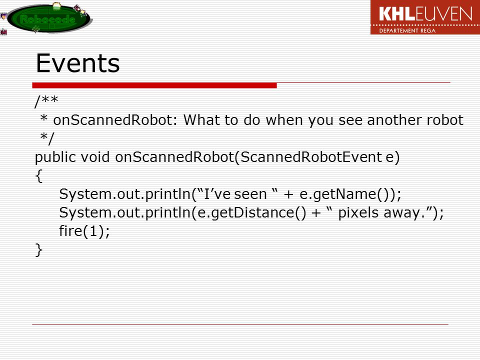 Events /** * onScannedRobot: What to do when you see another robot */ public void onScannedRobot(ScannedRobotEvent e) { System.out.println( I've seen + e.getName()); System.out.println(e.getDistance() + pixels away. ); fire(1); }