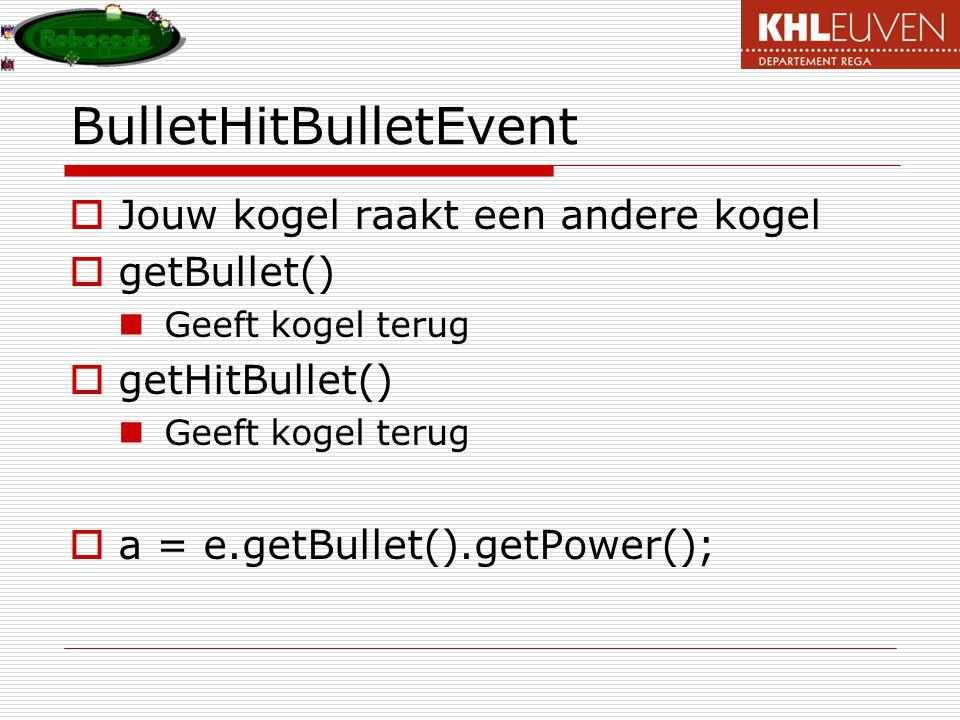 BulletHitBulletEvent  Jouw kogel raakt een andere kogel  getBullet() Geeft kogel terug  getHitBullet() Geeft kogel terug  a = e.getBullet().getPower();