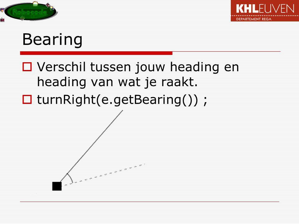 Bearing  Verschil tussen jouw heading en heading van wat je raakt.  turnRight(e.getBearing()) ;