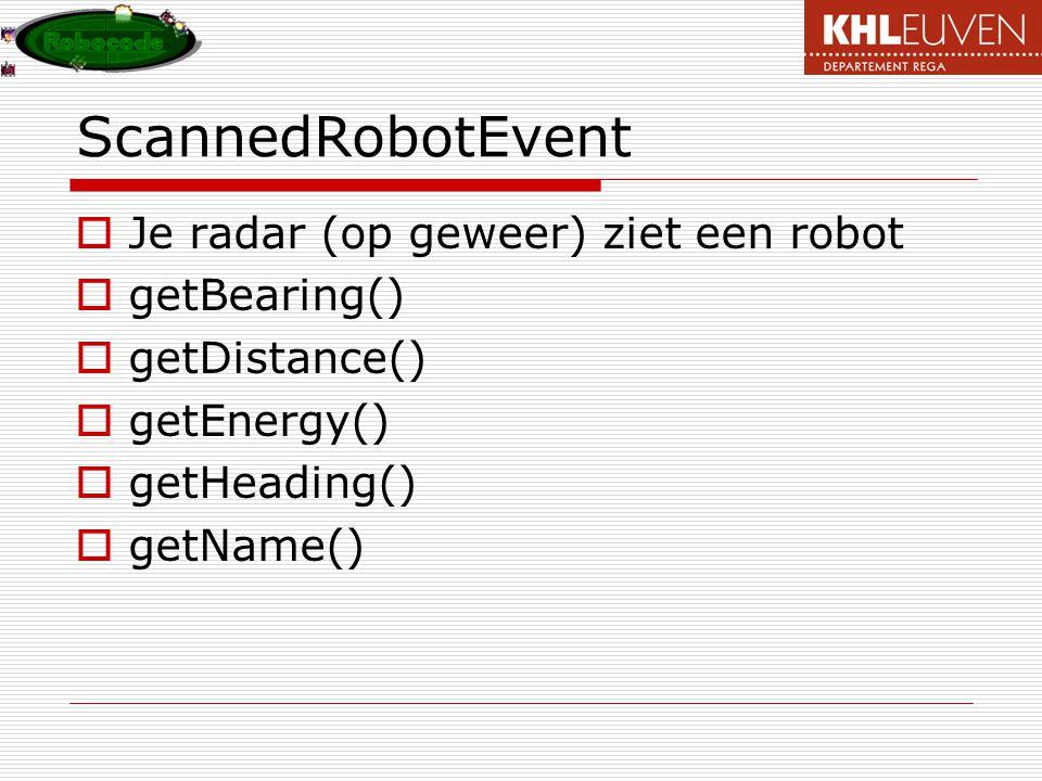 ScannedRobotEvent  Je radar (op geweer) ziet een robot  getBearing()  getDistance()  getEnergy()  getHeading()  getName()