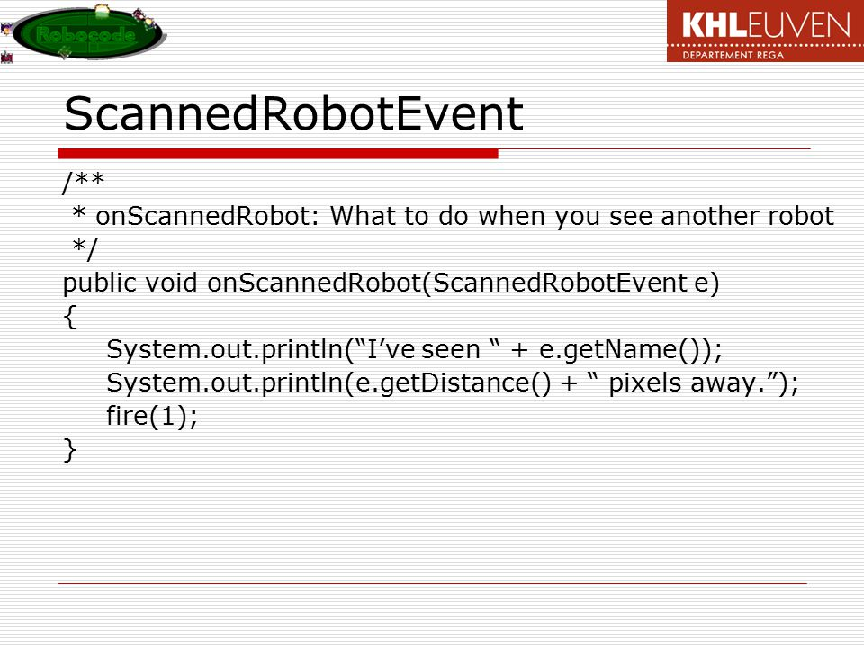 ScannedRobotEvent /** * onScannedRobot: What to do when you see another robot */ public void onScannedRobot(ScannedRobotEvent e) { System.out.println( I've seen + e.getName()); System.out.println(e.getDistance() + pixels away. ); fire(1); }
