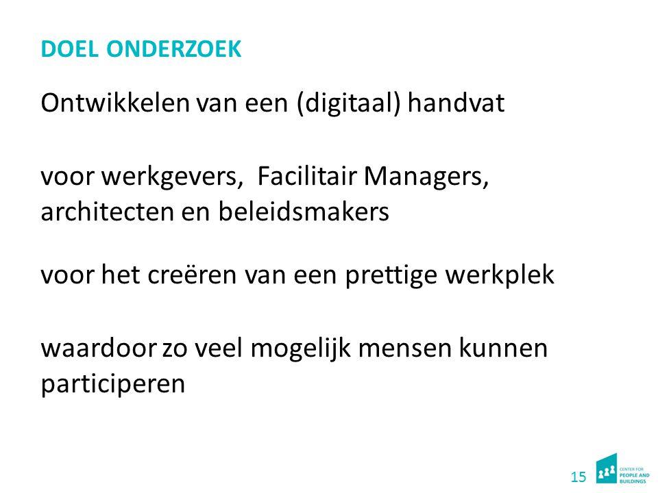15 DOEL ONDERZOEK Ontwikkelen van een (digitaal) handvat voor werkgevers, Facilitair Managers, architecten en beleidsmakers voor het creëren van een p