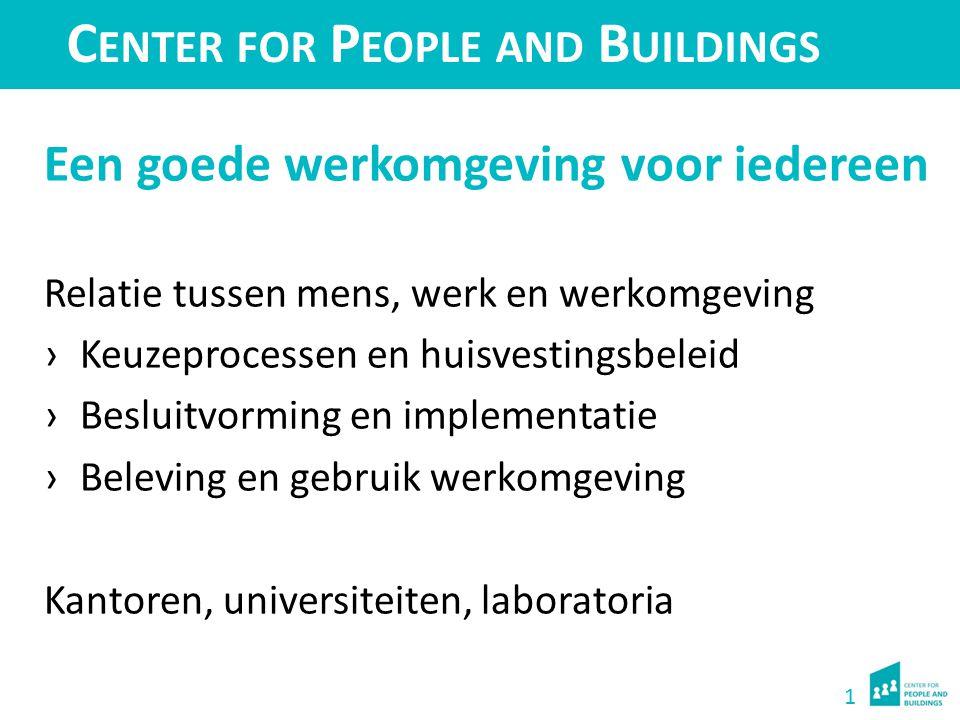1 C ENTER FOR P EOPLE AND B UILDINGS Een goede werkomgeving voor iedereen Relatie tussen mens, werk en werkomgeving ›Keuzeprocessen en huisvestingsbel