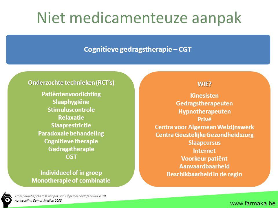 www.farmaka.be Niet medicamenteuze aanpak Cognitieve gedragstherapie – CGT Onderzochte technieken (RCT's) Patiëntenvoorlichting Slaaphygiëne Stimulusc