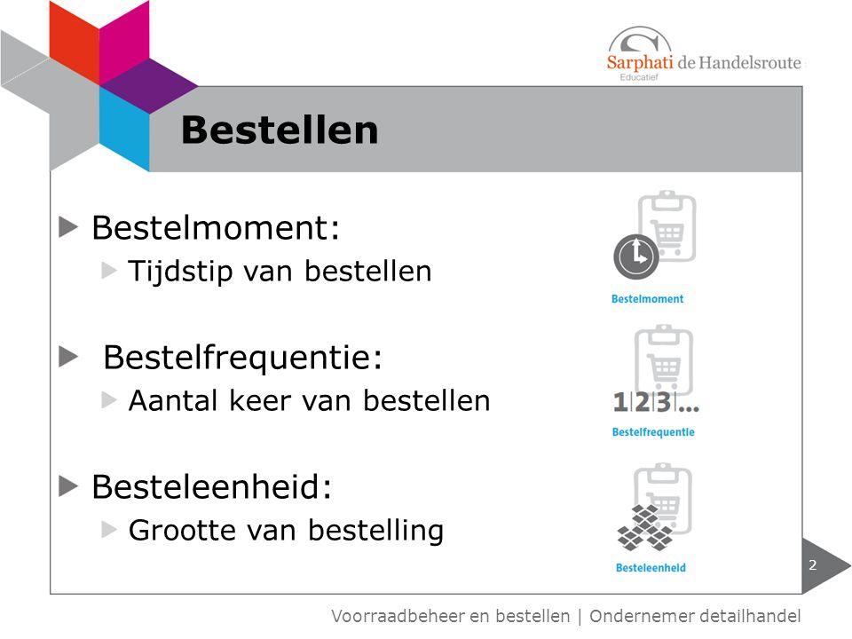 Bestelmoment: Tijdstip van bestellen Bestelfrequentie: Aantal keer van bestellen Besteleenheid: Grootte van bestelling 2 Voorraadbeheer en bestellen | Ondernemer detailhandel Bestellen