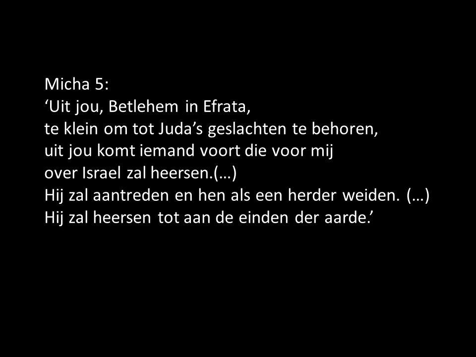 Micha 5: 'Uit jou, Betlehem in Efrata, te klein om tot Juda's geslachten te behoren, uit jou komt iemand voort die voor mij over Israel zal heersen.(…