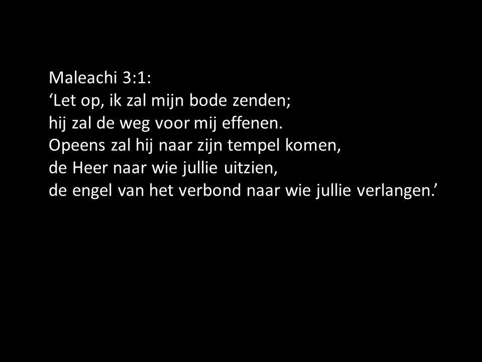 Maleachi 3:1: 'Let op, ik zal mijn bode zenden; hij zal de weg voor mij effenen. Opeens zal hij naar zijn tempel komen, de Heer naar wie jullie uitzie