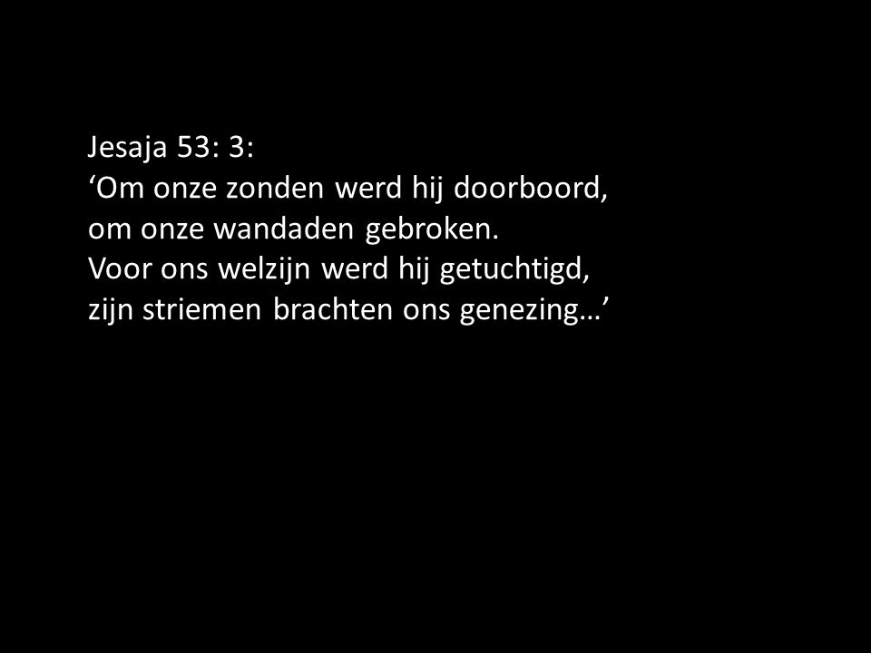 Jesaja 53: 3: 'Om onze zonden werd hij doorboord, om onze wandaden gebroken. Voor ons welzijn werd hij getuchtigd, zijn striemen brachten ons genezing