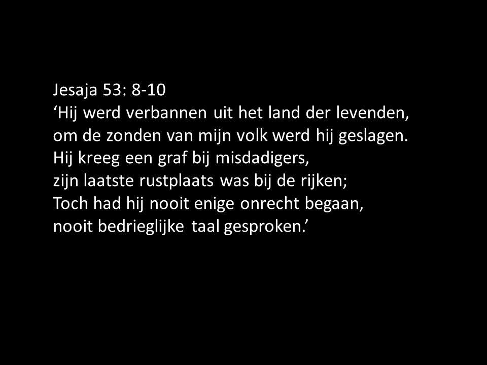 Jesaja 53: 8-10 'Hij werd verbannen uit het land der levenden, om de zonden van mijn volk werd hij geslagen. Hij kreeg een graf bij misdadigers, zijn