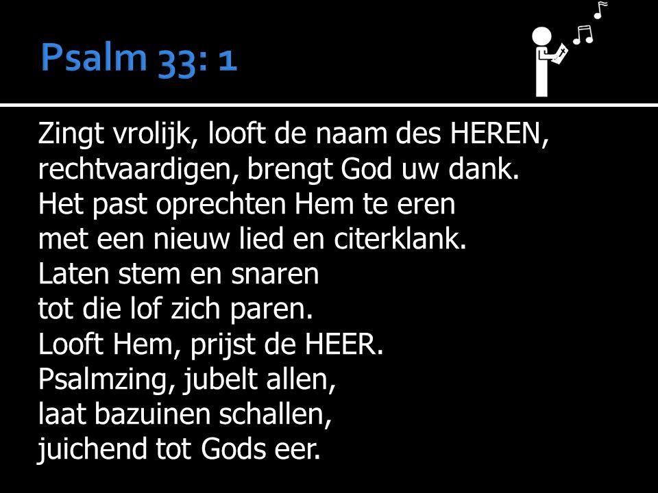 Zingt vrolijk, looft de naam des HEREN, rechtvaardigen, brengt God uw dank. Het past oprechten Hem te eren met een nieuw lied en citerklank. Laten ste