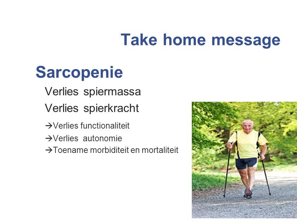 Take home message Sarcopenie Verlies spiermassa Verlies spierkracht  Verlies functionaliteit  Verlies autonomie  Toename morbiditeit en mortaliteit