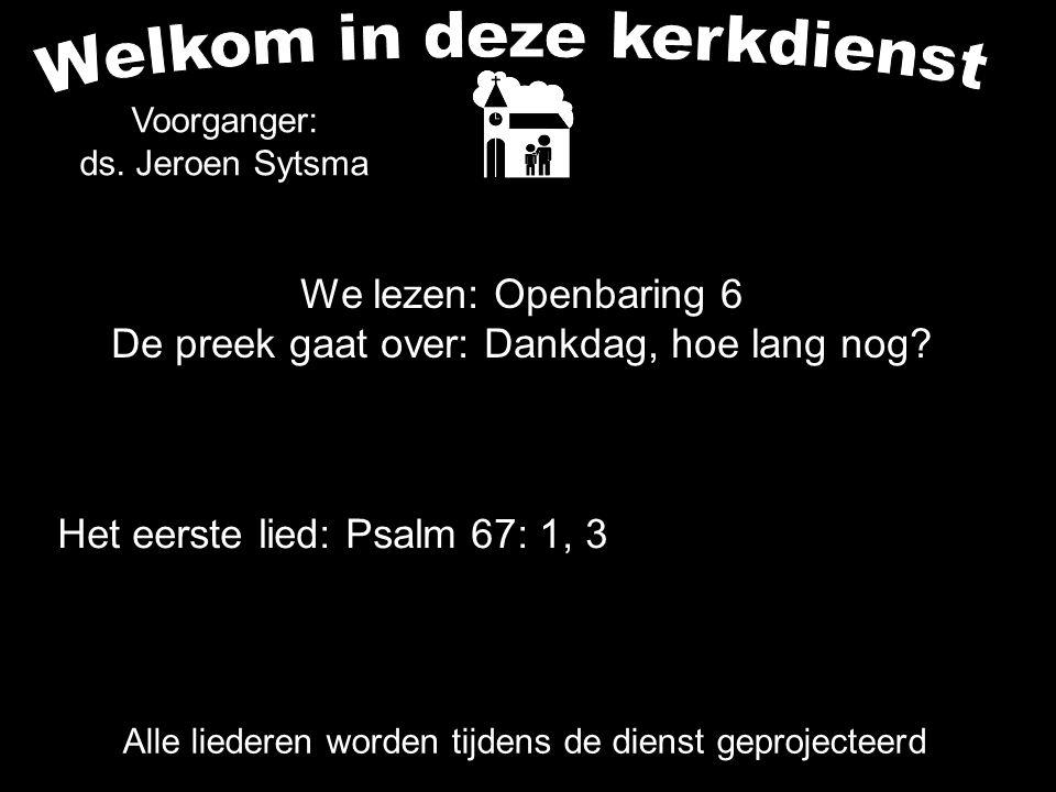 We lezen: Openbaring 6 De preek gaat over: Dankdag, hoe lang nog? Alle liederen worden tijdens de dienst geprojecteerd Het eerste lied: Psalm 67: 1, 3