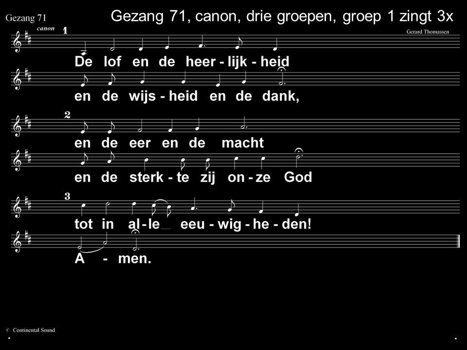 ... Gezang 71, canon, drie groepen, groep 1 zingt 3x