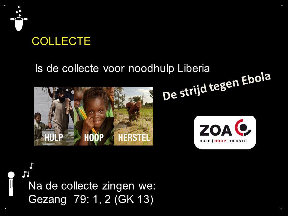 .... COLLECTE Is de collecte voor noodhulp Liberia De strijd tegen Ebola Na de collecte zingen we: Gezang 79: 1, 2 (GK 13)