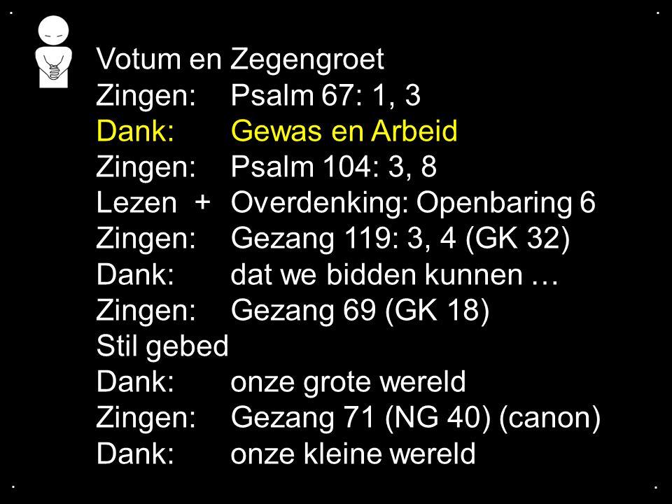 .... Votum en Zegengroet Zingen:Psalm 67: 1, 3 Dank: Gewas en Arbeid Zingen:Psalm 104: 3, 8 Lezen + Overdenking: Openbaring 6 Zingen:Gezang 119: 3, 4