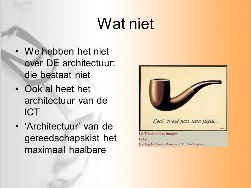 Wat niet We hebben het niet over DE architectuur: die bestaat niet Ook al heet het architectuur van de ICT 'Architectuur' van de gereedschapskist het