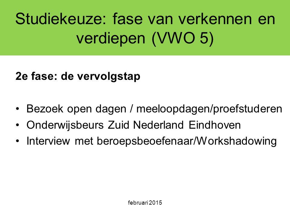 februari 2015 Studiekeuze: fase van verkennen en verdiepen (VWO 5) 2e fase: de vervolgstap Bezoek open dagen / meeloopdagen/proefstuderen Onderwijsbeurs Zuid Nederland Eindhoven Interview met beroepsbeoefenaar/Workshadowing